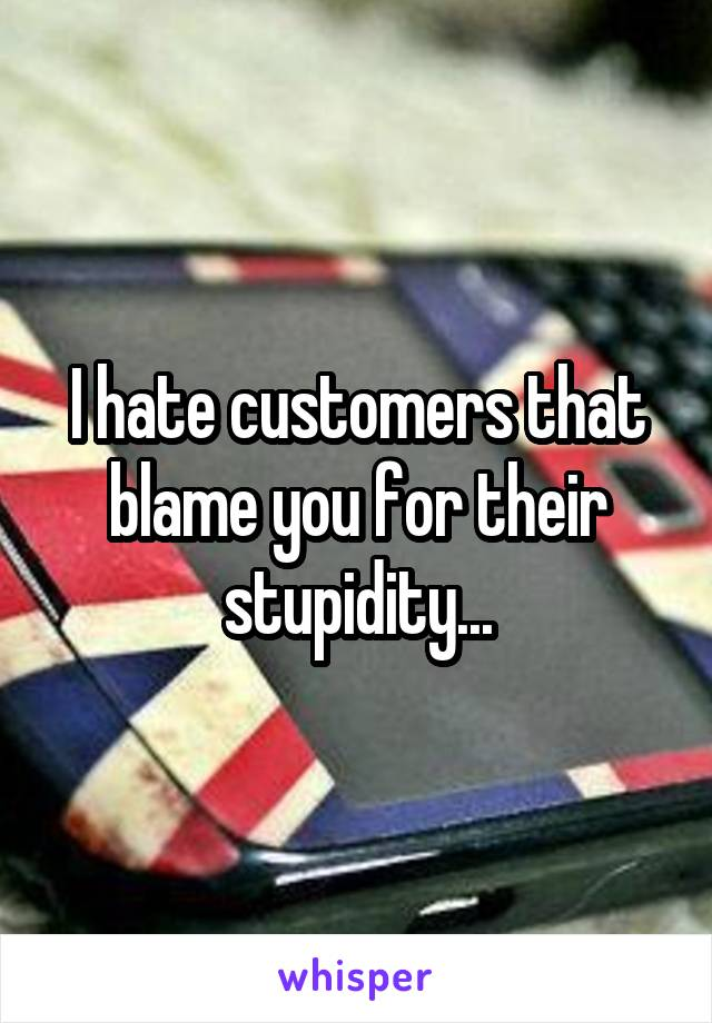 I hate customers that blame you for their stupidity...