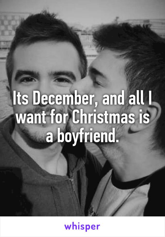 Its December, and all I want for Christmas is a boyfriend.