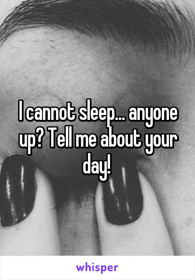 I cannot sleep... anyone up? Tell me about your day!