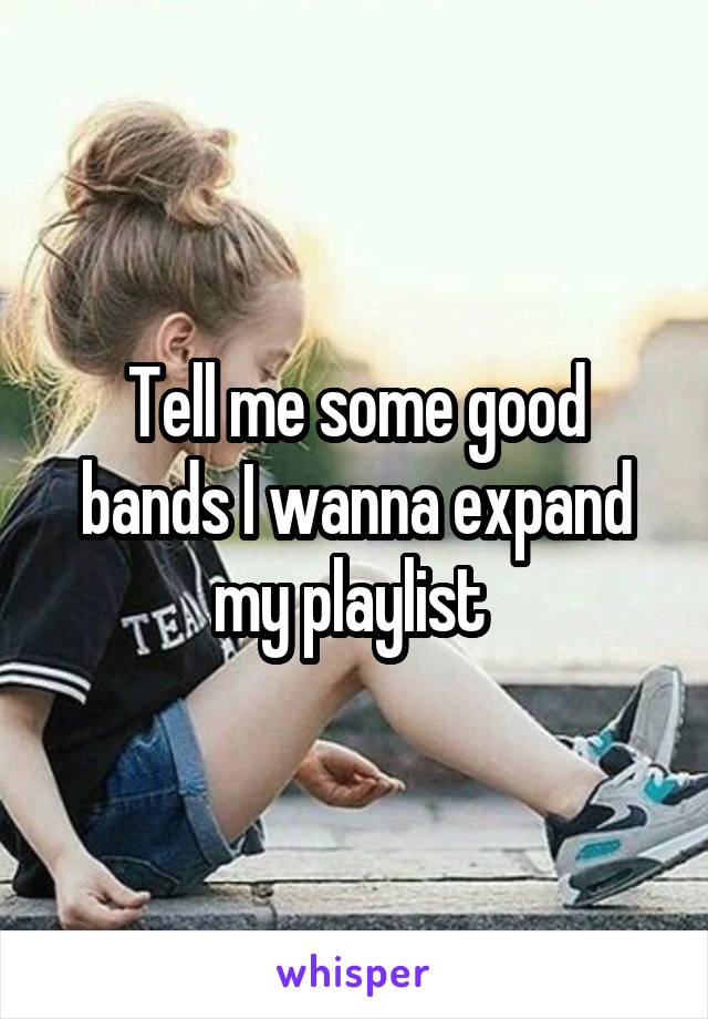 Tell me some good bands I wanna expand my playlist