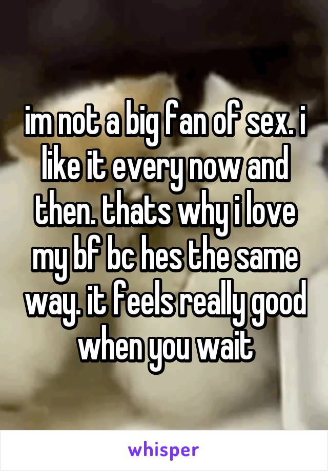 im not a big fan of sex. i like it every now and then. thats why i love my bf bc hes the same way. it feels really good when you wait
