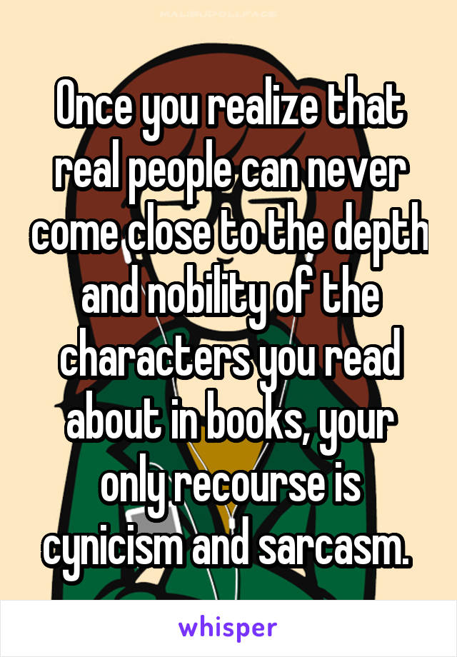 Once you realize that real people can never come close to the depth and nobility of the characters you read about in books, your only recourse is cynicism and sarcasm.