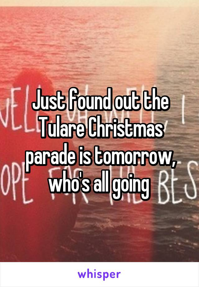 Just found out the Tulare Christmas parade is tomorrow, who's all going