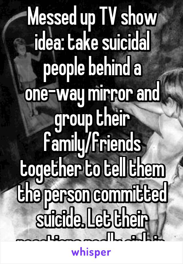 Messed up TV show idea: take suicidal people behind a one-way mirror and group their family/friends together to tell them the person committed suicide. Let their reactions really sink in.