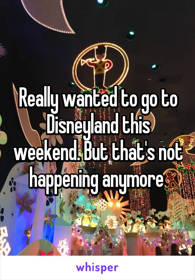 Really wanted to go to Disneyland this weekend. But that's not happening anymore