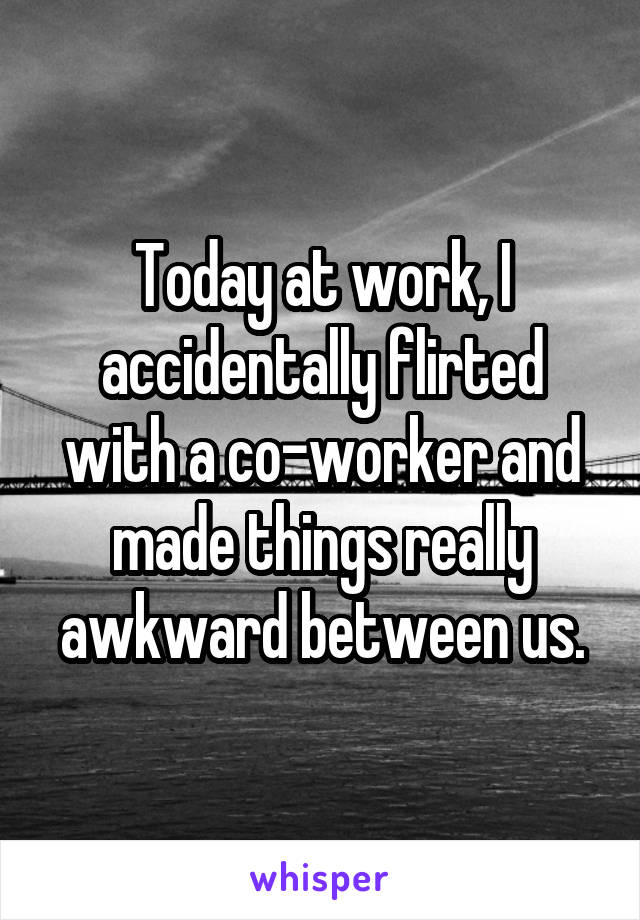 Today at work, I accidentally flirted with a co-worker and made things really awkward between us.