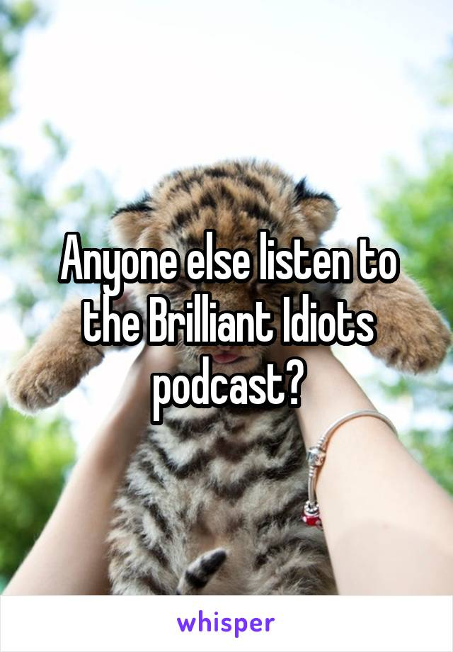 Anyone else listen to the Brilliant Idiots podcast?