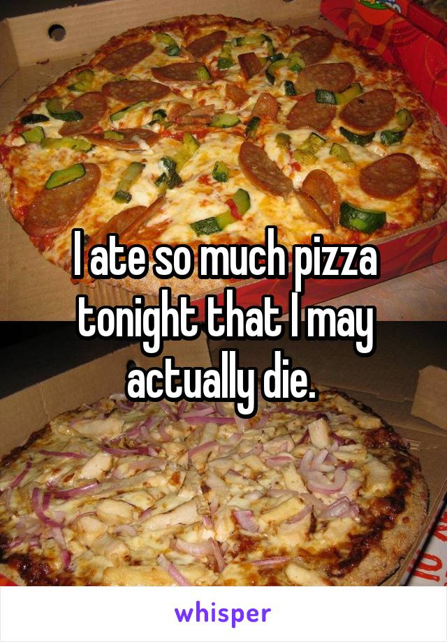 I ate so much pizza tonight that I may actually die.