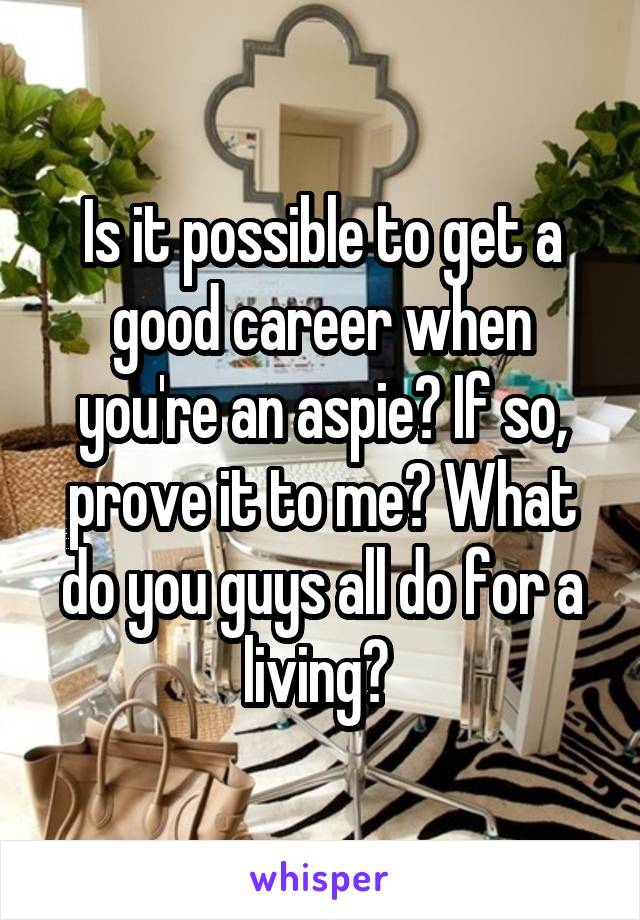 Is it possible to get a good career when you're an aspie? If so, prove it to me? What do you guys all do for a living?