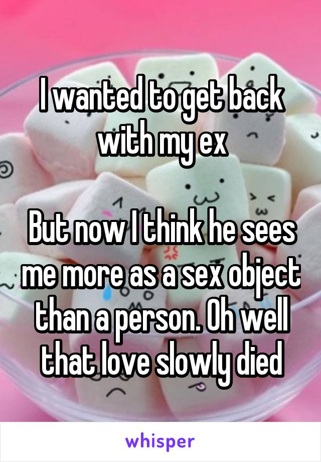 I wanted to get back with my ex  But now I think he sees me more as a sex object than a person. Oh well that love slowly died