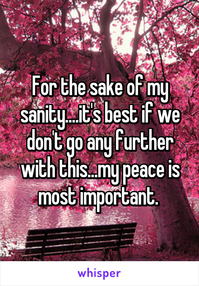 For the sake of my sanity....it's best if we don't go any further with this...my peace is most important.
