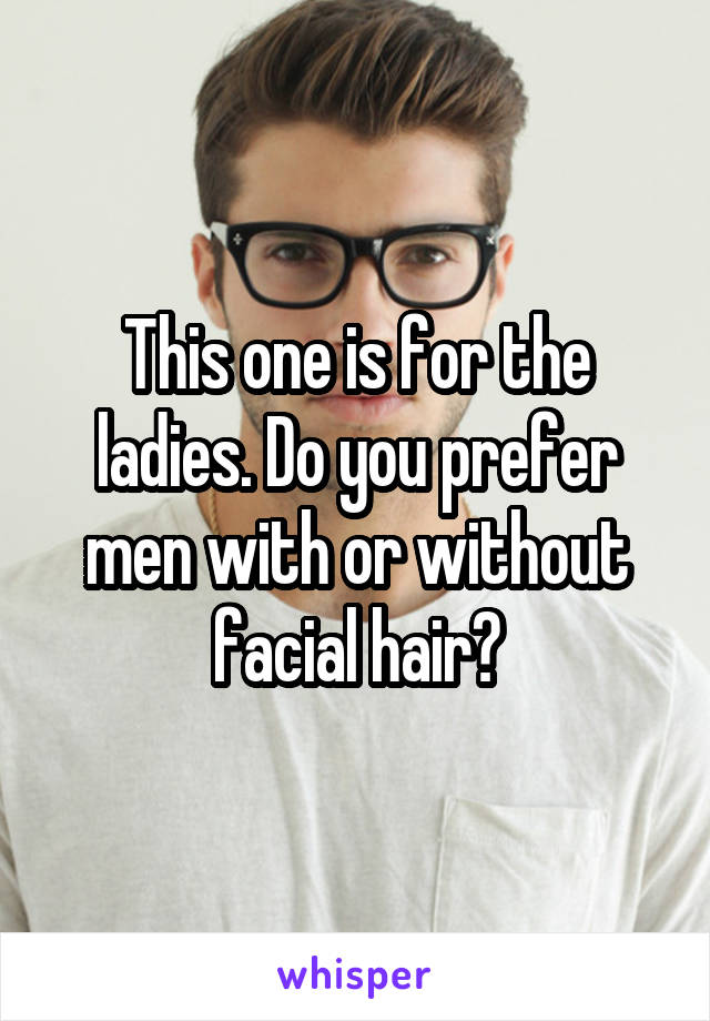 This one is for the ladies. Do you prefer men with or without facial hair?