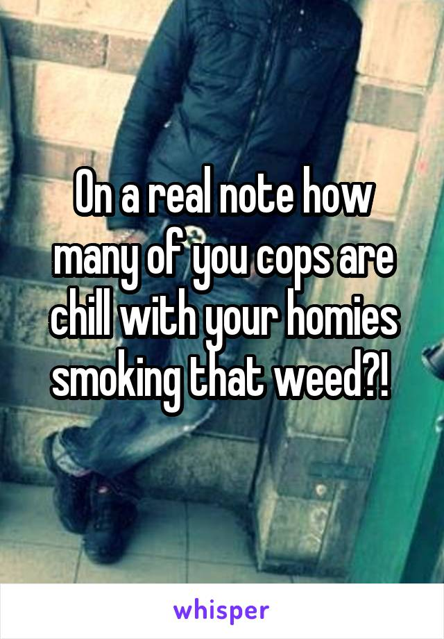 On a real note how many of you cops are chill with your homies smoking that weed?!