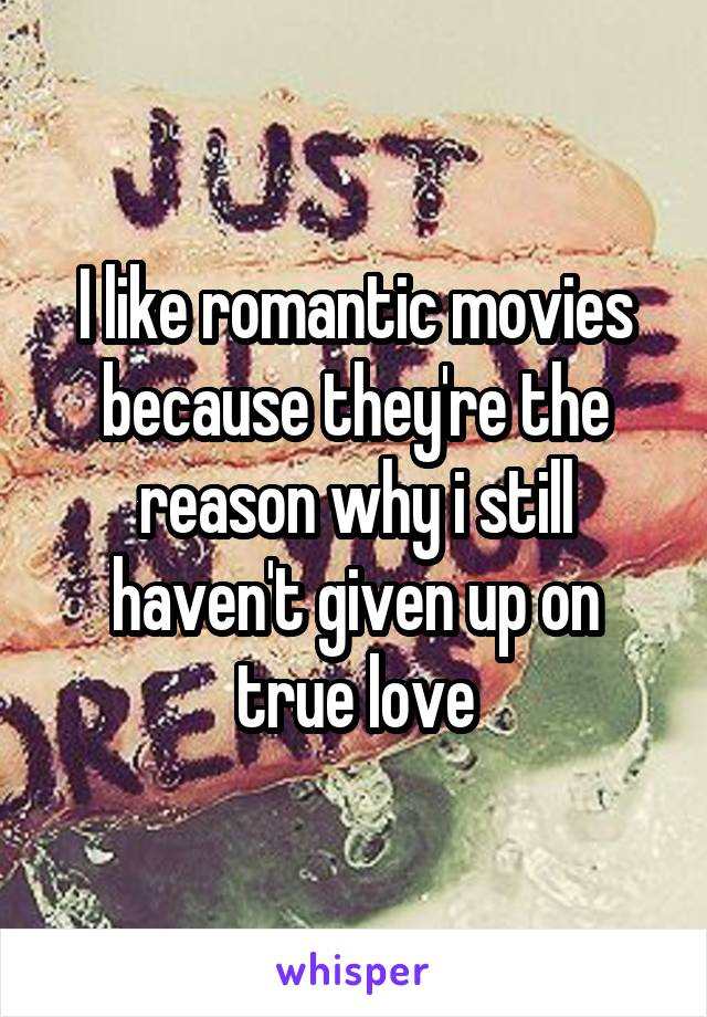 I like romantic movies because they're the reason why i still haven't given up on true love