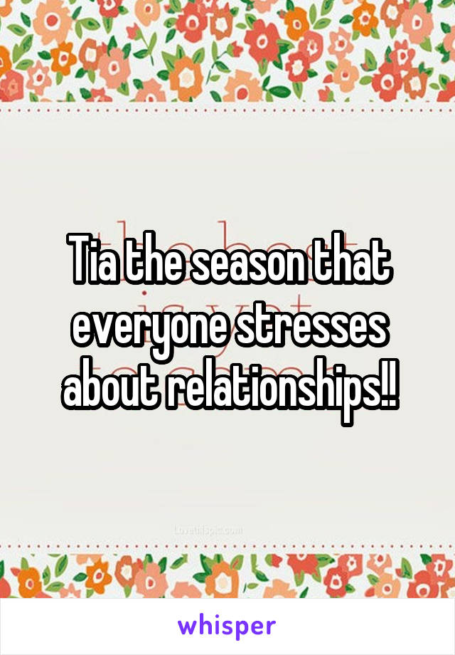 Tia the season that everyone stresses about relationships!!