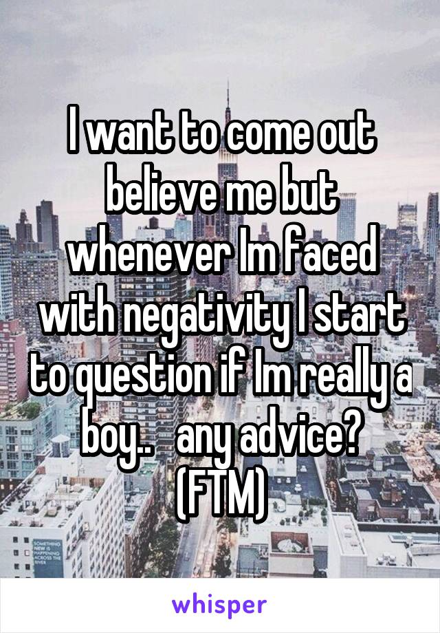 I want to come out believe me but whenever Im faced with negativity I start to question if Im really a boy..   any advice? (FTM)