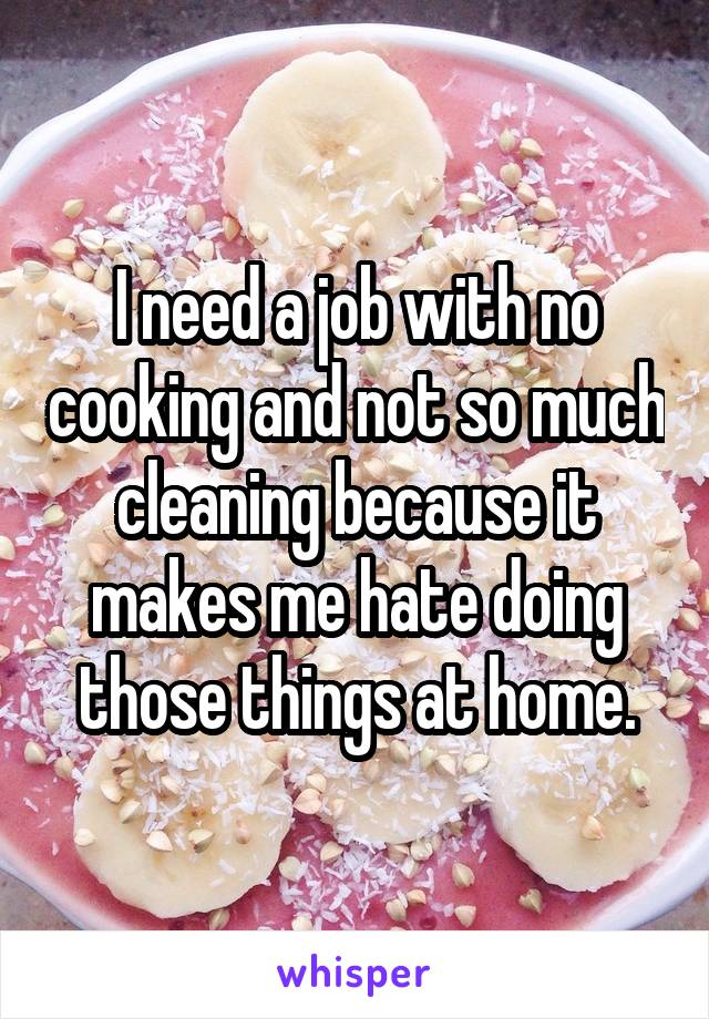 I need a job with no cooking and not so much cleaning because it makes me hate doing those things at home.