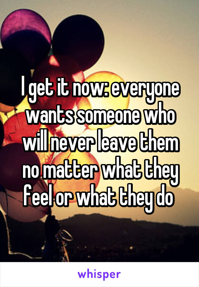 I get it now: everyone wants someone who will never leave them no matter what they feel or what they do