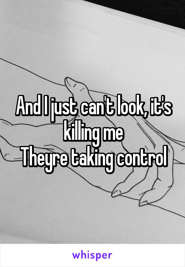 And I just can't look, it's killing me Theyre taking control