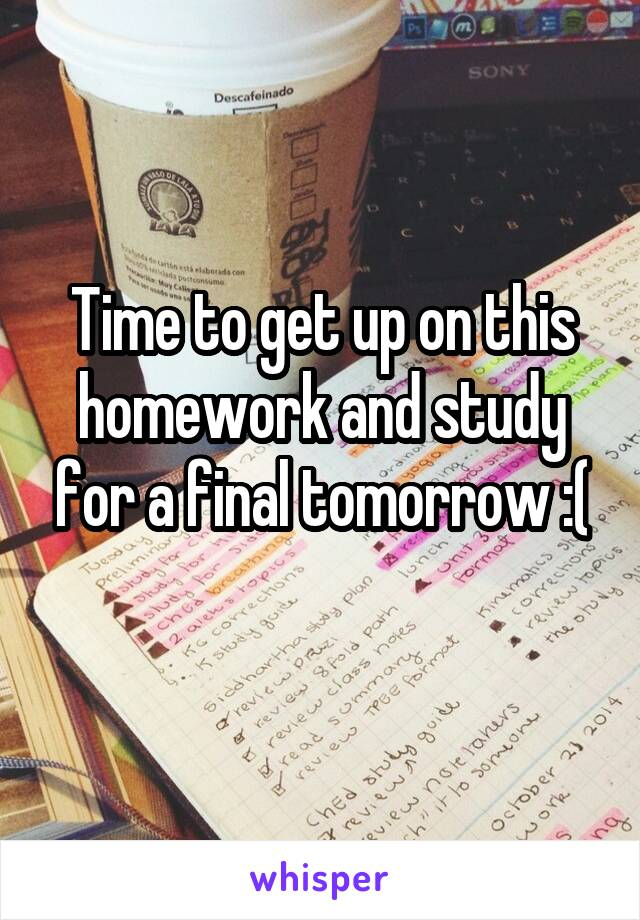 Time to get up on this homework and study for a final tomorrow :(