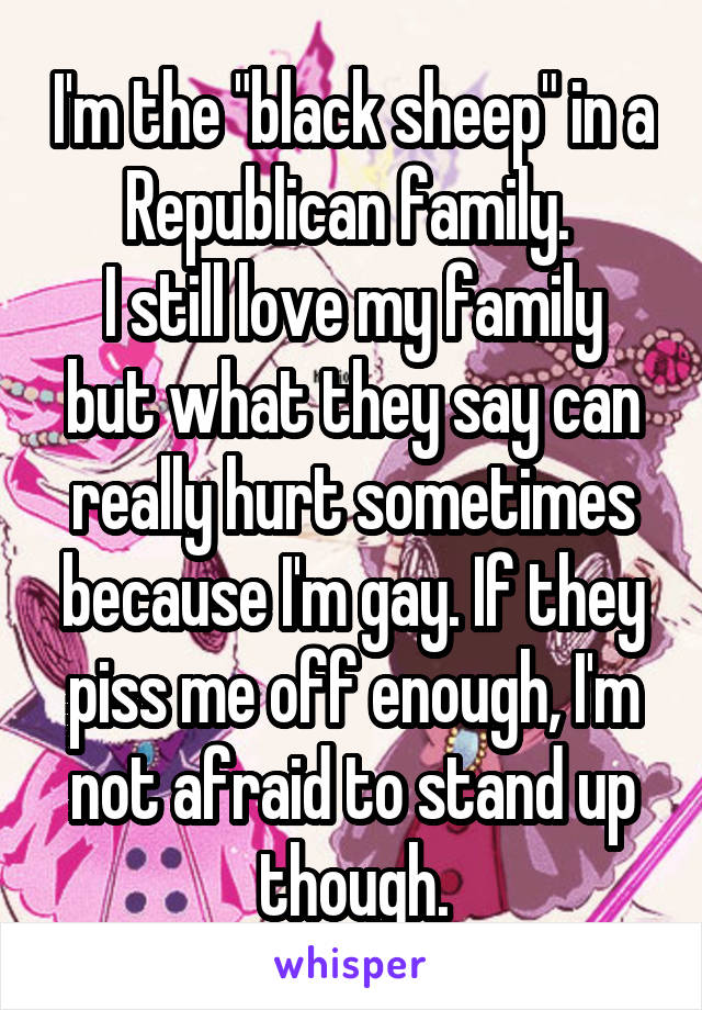"I'm the ""black sheep"" in a Republican family.  I still love my family but what they say can really hurt sometimes because I'm gay. If they piss me off enough, I'm not afraid to stand up though."