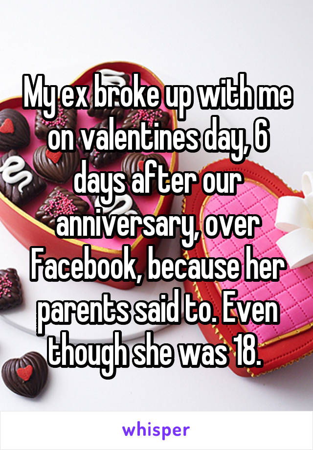 My ex broke up with me on valentines day, 6 days after our anniversary, over Facebook, because her parents said to. Even though she was 18.