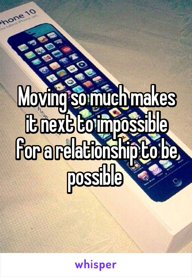 Moving so much makes it next to impossible for a relationship to be possible