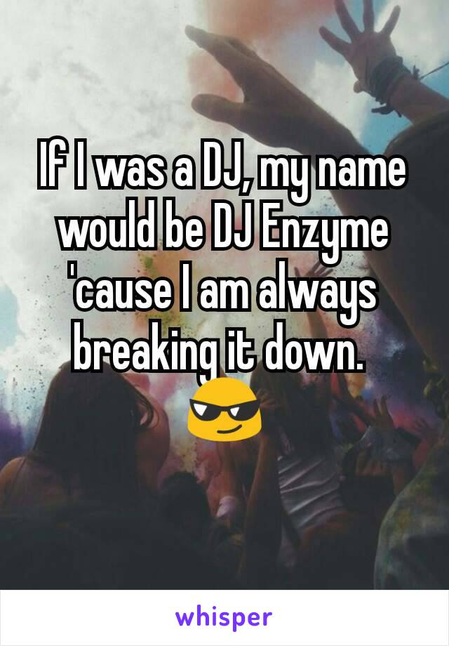 If I was a DJ, my name would be DJ Enzyme 'cause I am always breaking it down.  😎