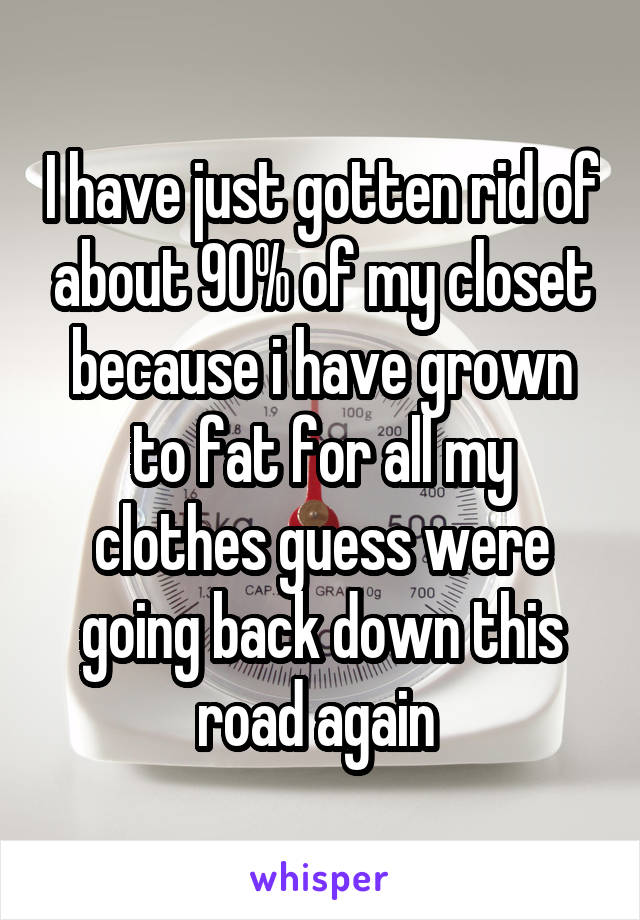 I have just gotten rid of about 90% of my closet because i have grown to fat for all my clothes guess were going back down this road again