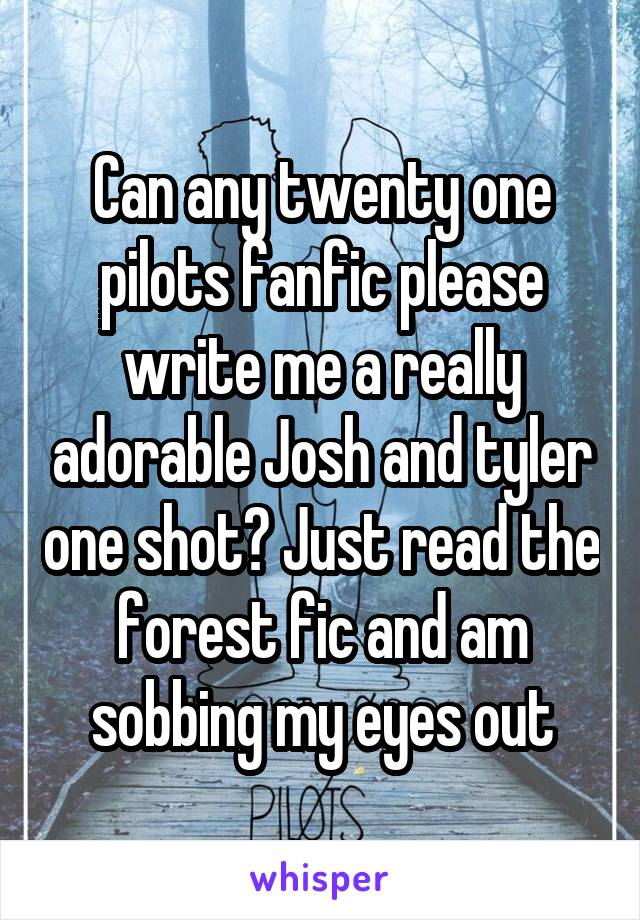 Can any twenty one pilots fanfic please write me a really adorable Josh and tyler one shot? Just read the forest fic and am sobbing my eyes out
