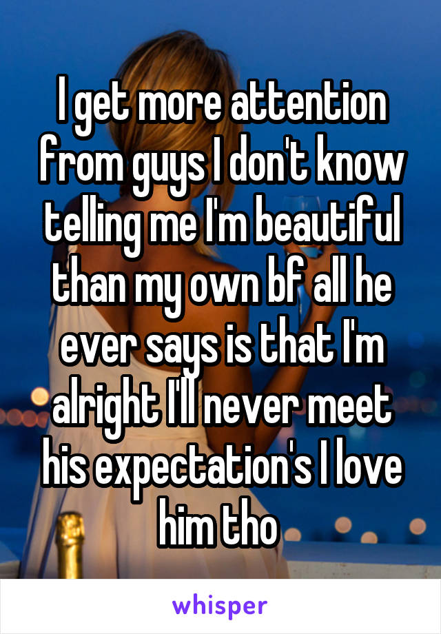I get more attention from guys I don't know telling me I'm beautiful than my own bf all he ever says is that I'm alright I'll never meet his expectation's I love him tho