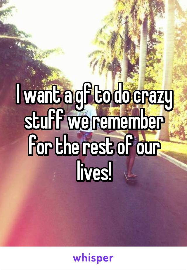 I want a gf to do crazy stuff we remember for the rest of our lives!