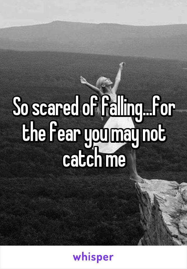 So scared of falling...for the fear you may not catch me