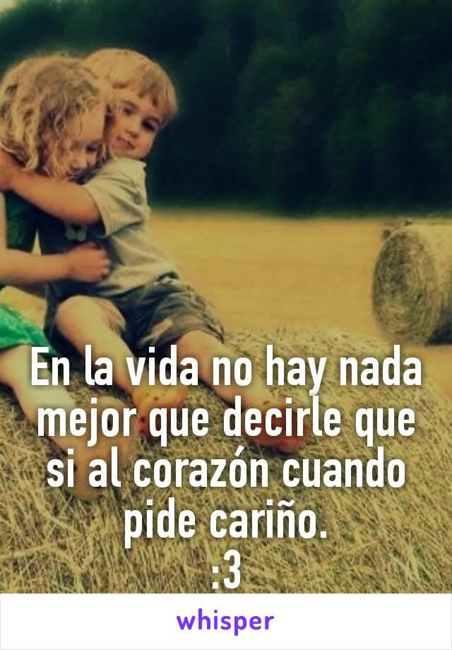 En la vida no hay nada mejor que decirle que si al corazón cuando pide cariño. :3