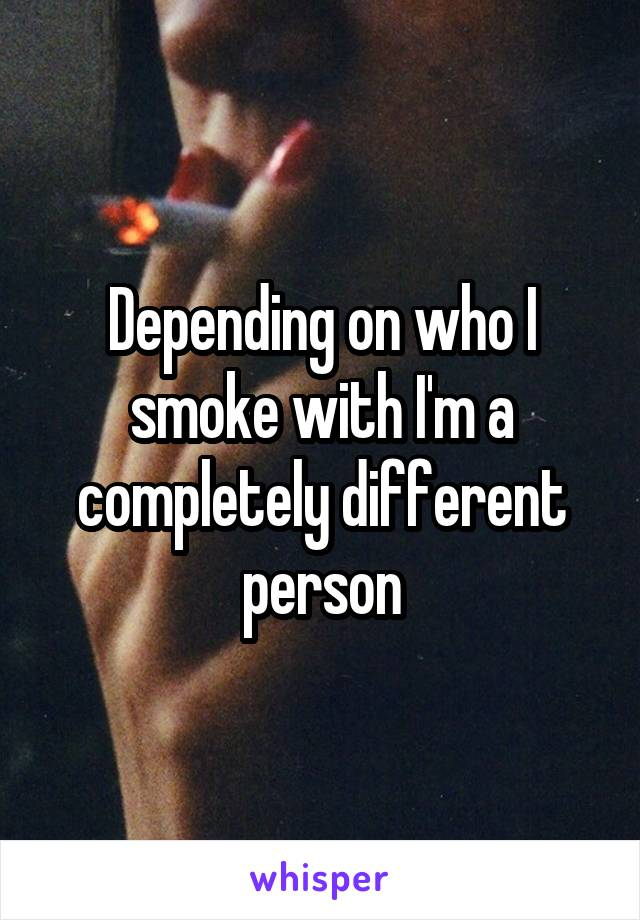 Depending on who I smoke with I'm a completely different person