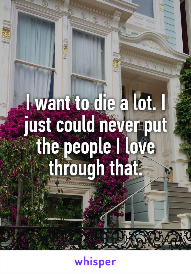 I want to die a lot. I just could never put the people I love through that.
