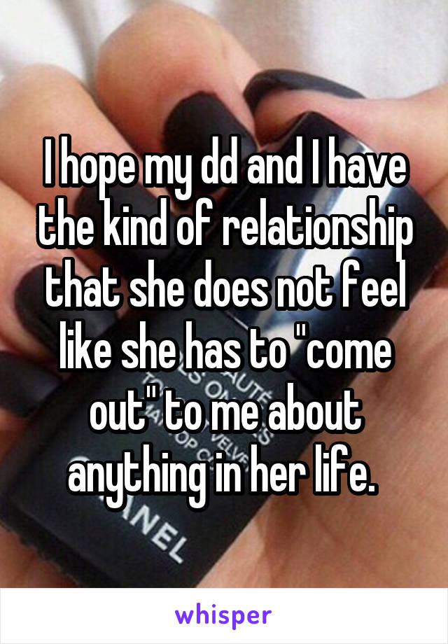 "I hope my dd and I have the kind of relationship that she does not feel like she has to ""come out"" to me about anything in her life."