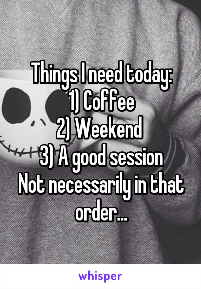 Things I need today: 1) Coffee 2) Weekend  3) A good session Not necessarily in that order...