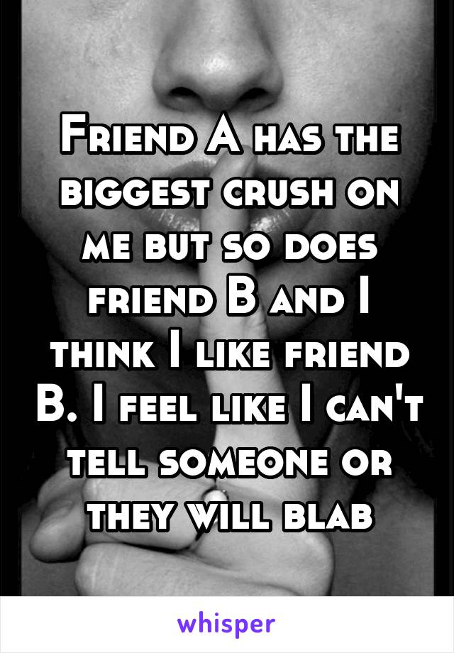 Friend A has the biggest crush on me but so does friend B and I think I like friend B. I feel like I can't tell someone or they will blab