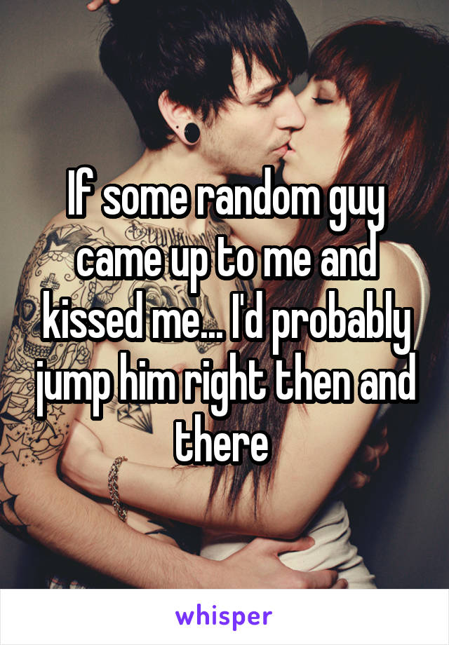 If some random guy came up to me and kissed me... I'd probably jump him right then and there