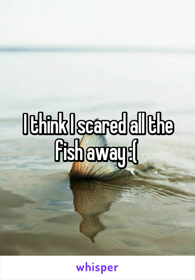 I think I scared all the fish away :(
