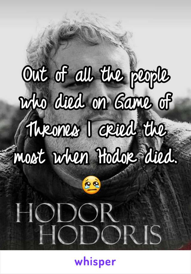 Out of all the people who died on Game of Thrones I cried the most when Hodor died. 😢