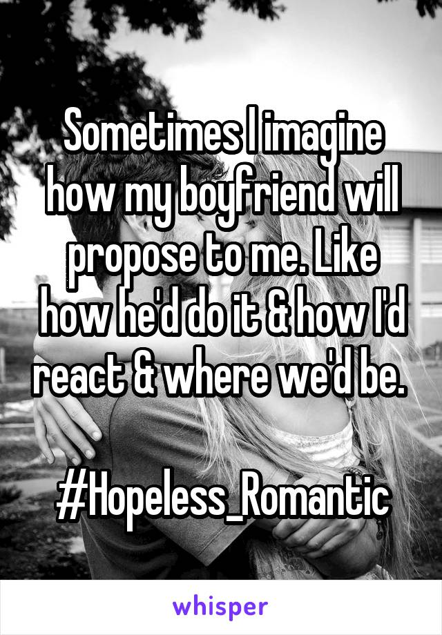 Sometimes I imagine how my boyfriend will propose to me. Like how he'd do it & how I'd react & where we'd be.   #Hopeless_Romantic