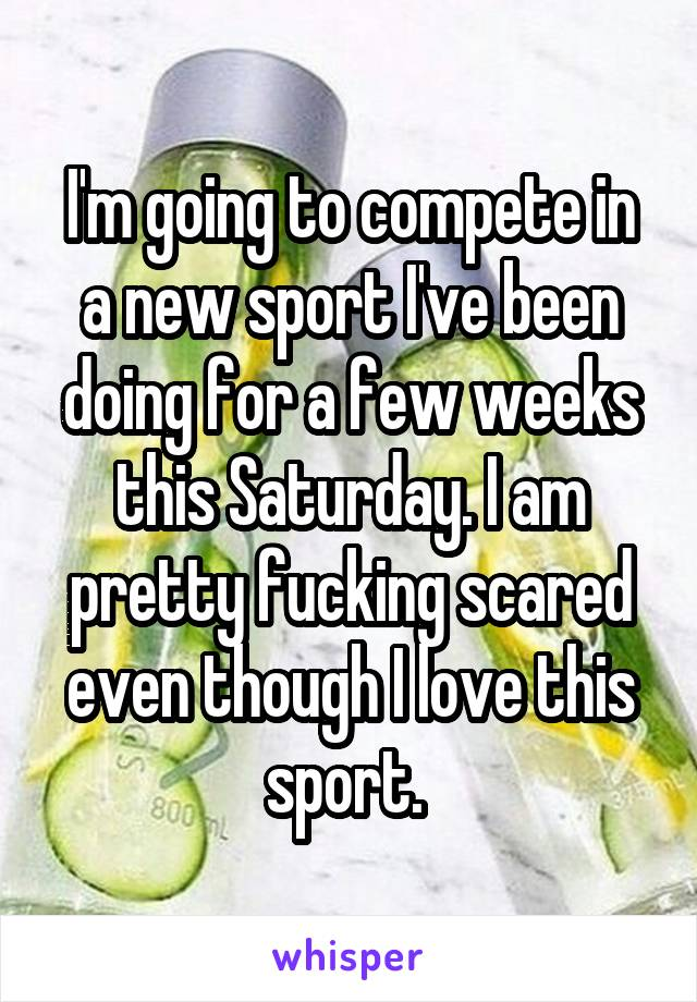 I'm going to compete in a new sport I've been doing for a few weeks this Saturday. I am pretty fucking scared even though I love this sport.