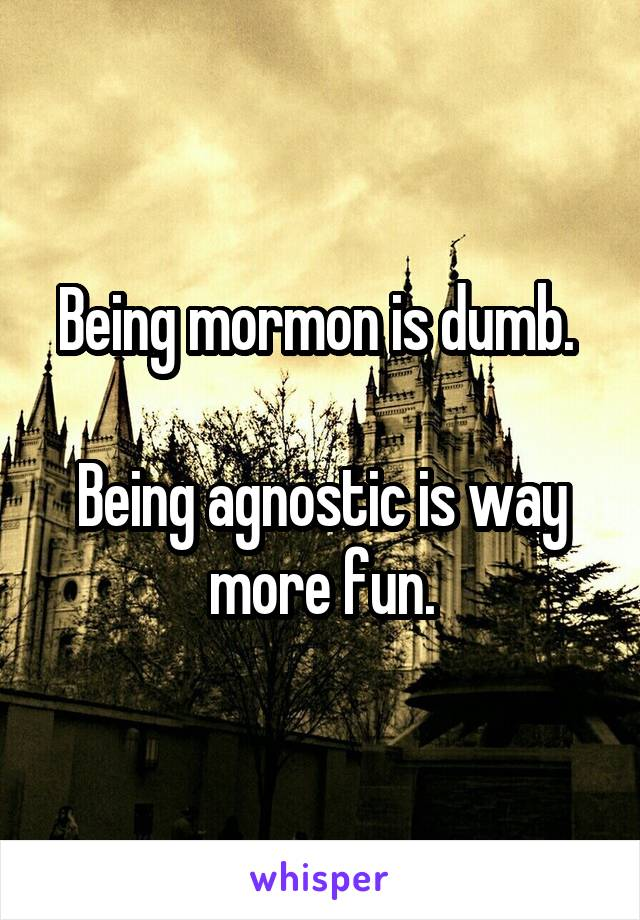 Being mormon is dumb.   Being agnostic is way more fun.