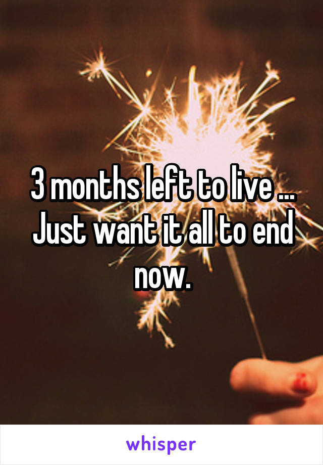 3 months left to live ... Just want it all to end now.