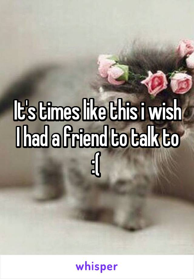 It's times like this i wish I had a friend to talk to :(