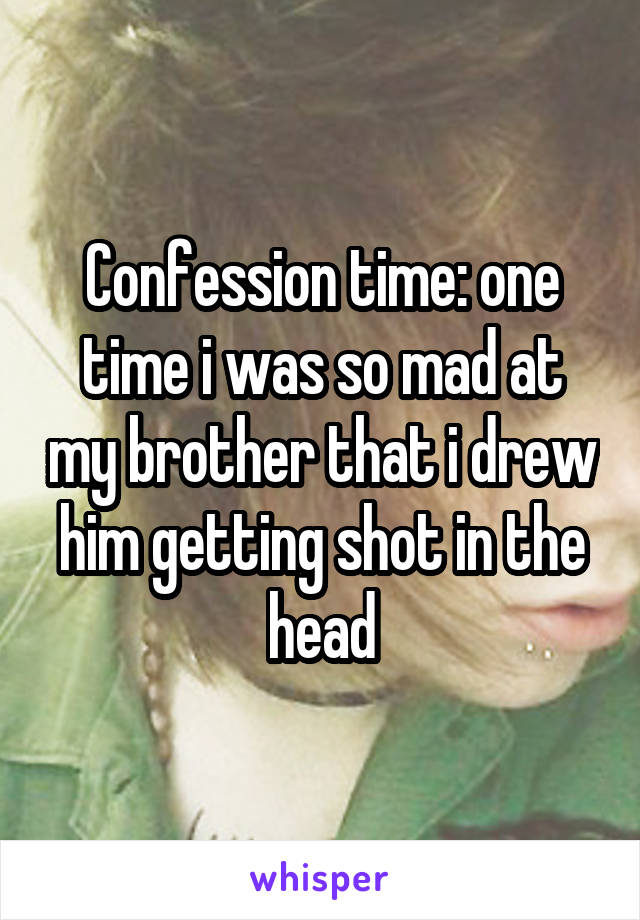 Confession time: one time i was so mad at my brother that i drew him getting shot in the head