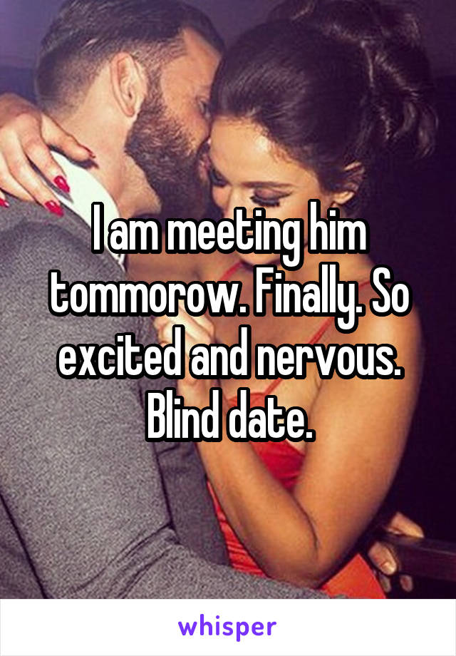 I am meeting him tommorow. Finally. So excited and nervous. Blind date.