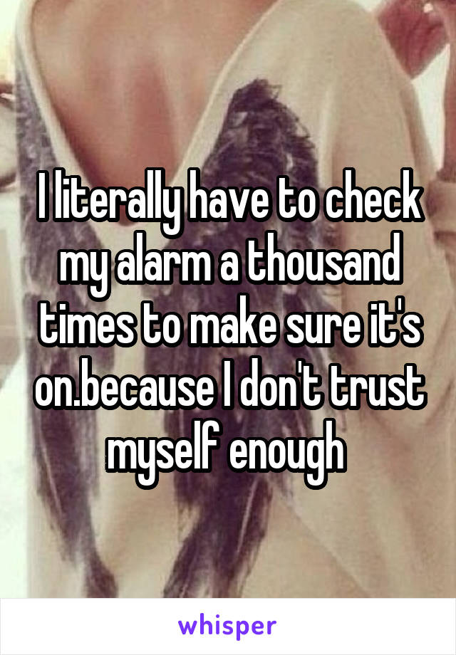 I literally have to check my alarm a thousand times to make sure it's on.because I don't trust myself enough